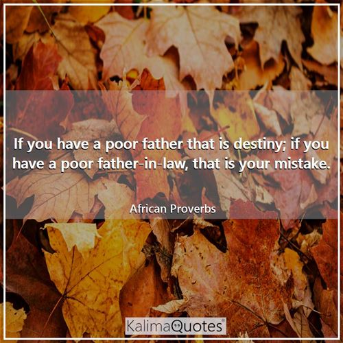 If you have a poor father that is destiny; if you have a poor father-in-law, that is your mistake.