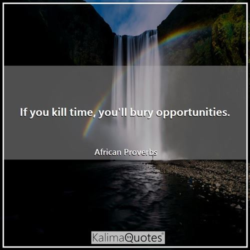 If you kill time, you'll bury opportunities.