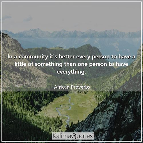 In a community it's better every person to have a little of something than one person to have everything.