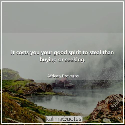 It costs you your good spirit to steal than buying or seeking.