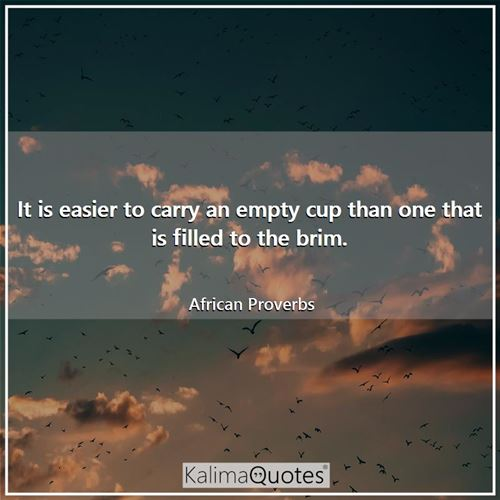 It is easier to carry an empty cup than one that is filled to the brim.