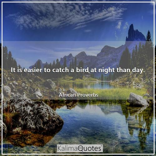 It is easier to catch a bird at night than day.