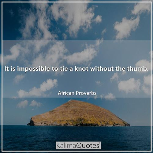 It is impossible to tie a knot without the thumb. - African Proverbs