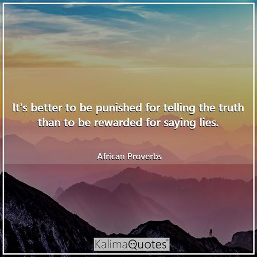 It's better to be punished for telling the truth than to be rewarded for saying lies. - African Proverbs