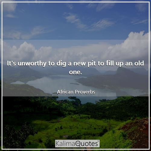 It's unworthy to dig a new pit to fill up an old one. - African Proverbs