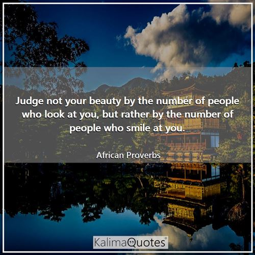 Judge not your beauty by the number of people who look at you, but rather by the number of people who smile at you.