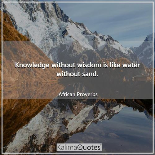 Knowledge without wisdom is like water without sand. - African Proverbs