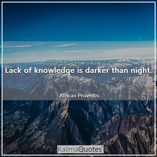 Lack of knowledge is darker than night.