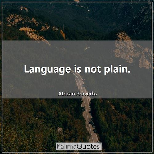 Language is not plain. - African Proverbs