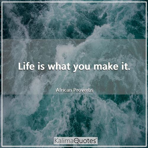 Life is what you make it. - African Proverbs