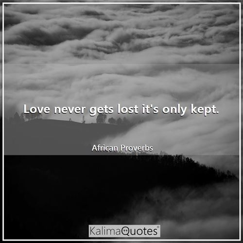 Love never gets lost it's only kept. - African Proverbs