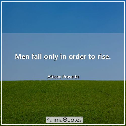 Men fall only in order to rise. - African Proverbs