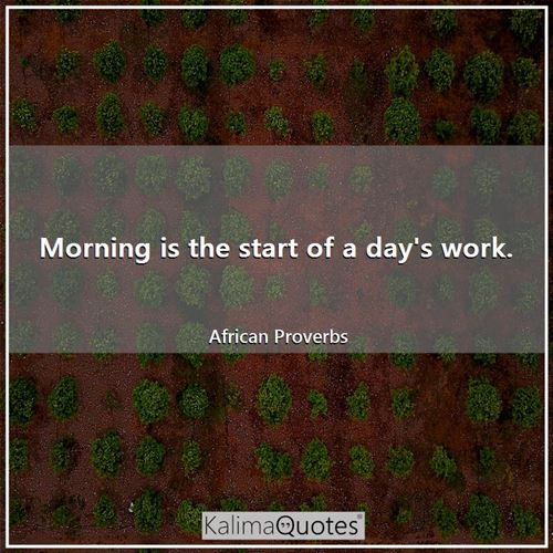 Morning is the start of a day's work. - African Proverbs