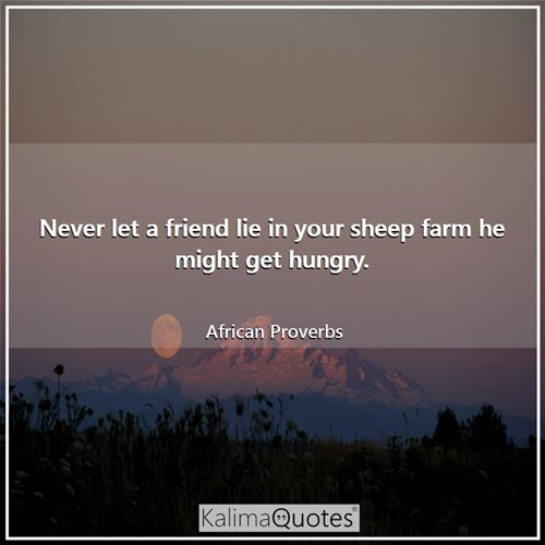 Never let a friend lie in your sheep farm he might get hungry.