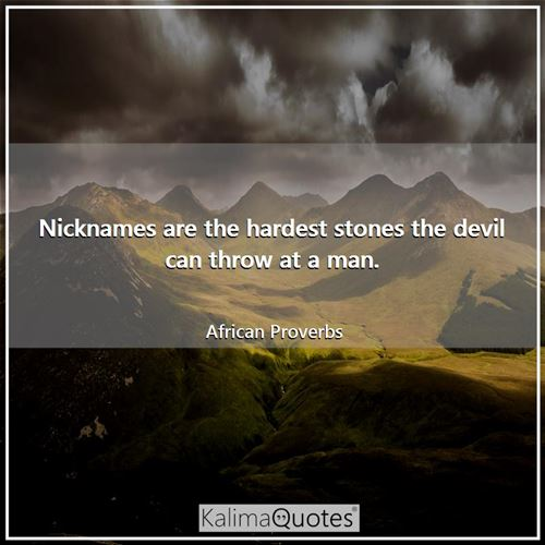 Nicknames are the hardest stones the devil can throw at a man. - African Proverbs
