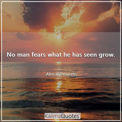 No man fears what he has seen grow. - African Proverbs