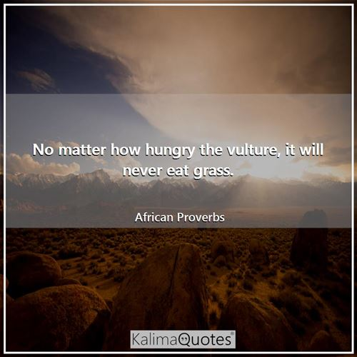 No matter how hungry the vulture, it will never eat grass. - African Proverbs
