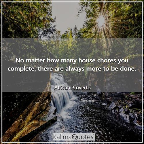 No matter how many house chores you complete, there are always more to be done.