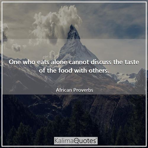 One who eats alone cannot discuss the taste of the food with others.