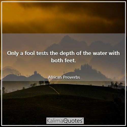 Only a fool tests the depth of the water with both feet. - African Proverbs
