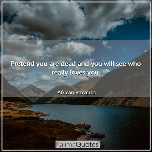 Pretend you are dead and you will see who really loves you. - African Proverbs
