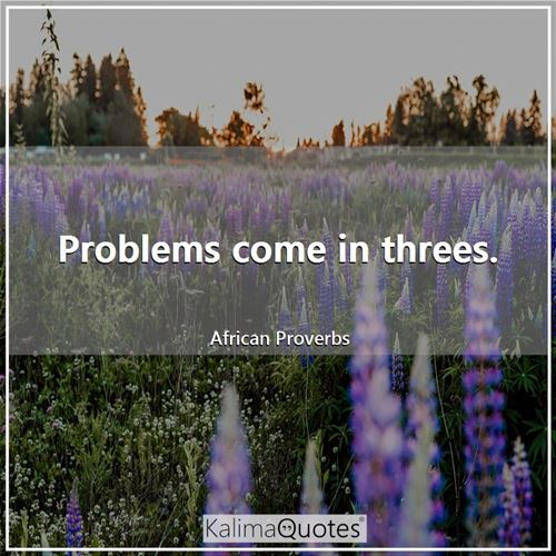 Problems come in threes. - African Proverbs