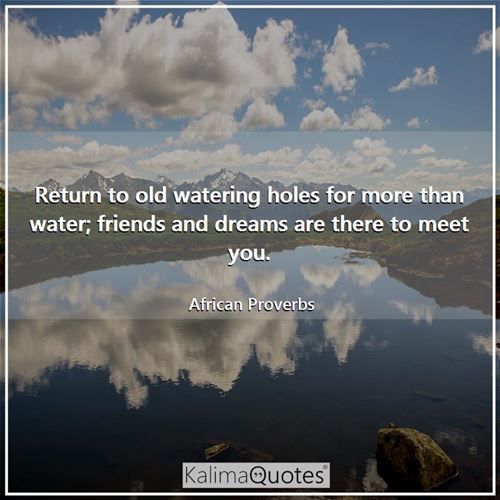 Return to old watering holes for more than water; friends and dreams are there to meet you.