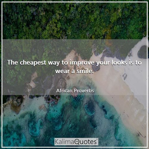 The cheapest way to improve your looks is to wear a smile. - African Proverbs