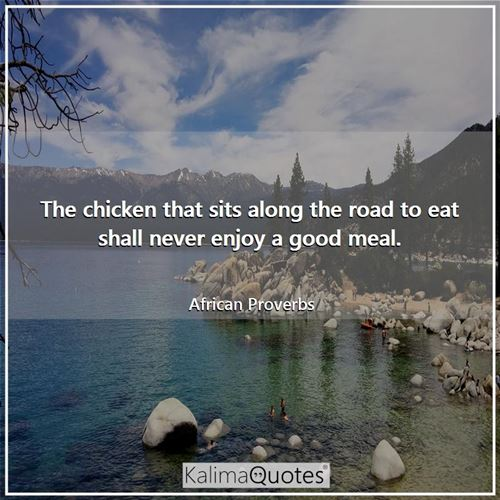 The chicken that sits along the road to eat shall never enjoy a good meal. - African Proverbs
