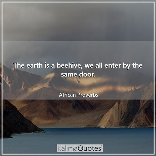 The earth is a beehive, we all enter by the same door.