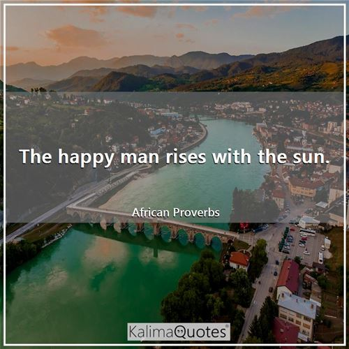 The happy man rises with the sun.