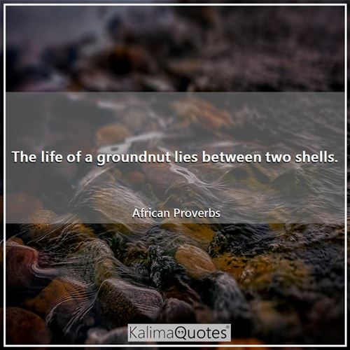The life of a groundnut lies between two shells.