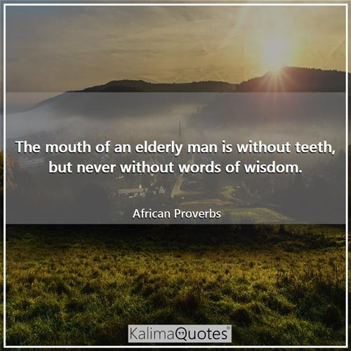 The mouth of an elderly man is without teeth, but never without words of wisdom.