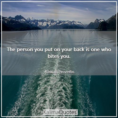 The person you put on your back is one who bites you.