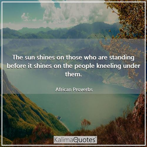 The sun shines on those who are standing before it shines on the people kneeling under them. - African Proverbs