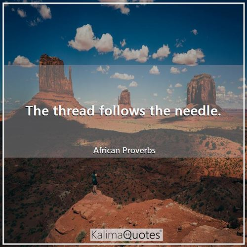 The thread follows the needle. - African Proverbs