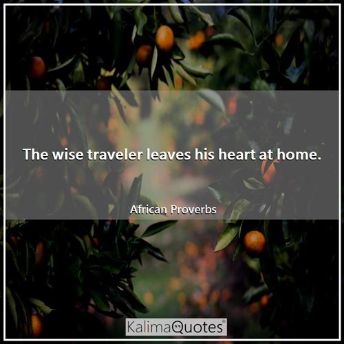 The wise traveler leaves his heart at home.