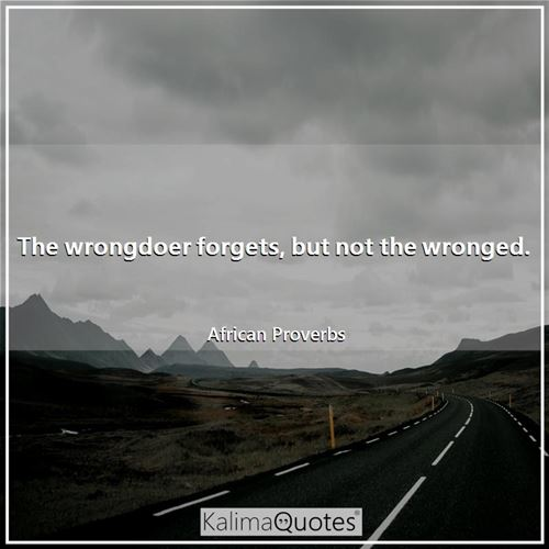 The wrongdoer forgets, but not the wronged.