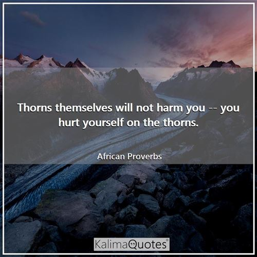 Thorns themselves will not harm you -- you hurt yourself on the thorns.