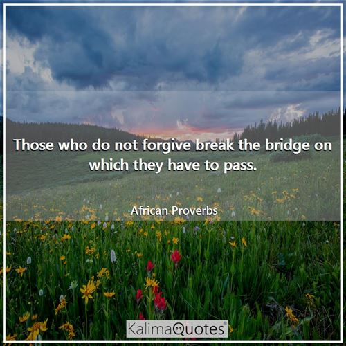 Those who do not forgive break the bridge on which they have to pass.