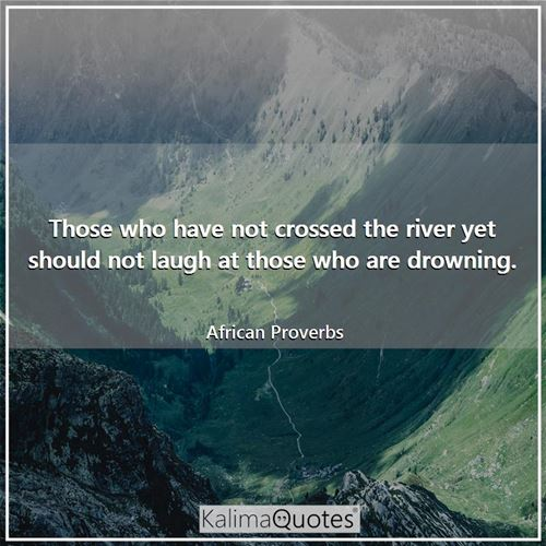 Those who have not crossed the river yet should not laugh at those who are drowning.