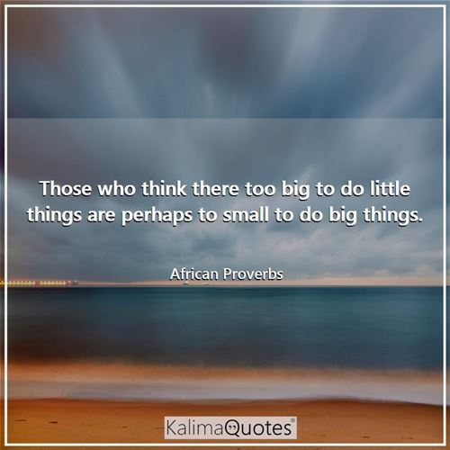 Those who think there too big to do little things are perhaps to small to do big things. - African Proverbs