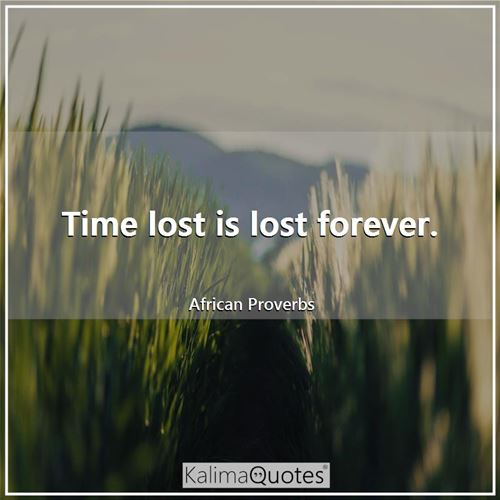 Time lost is lost forever.