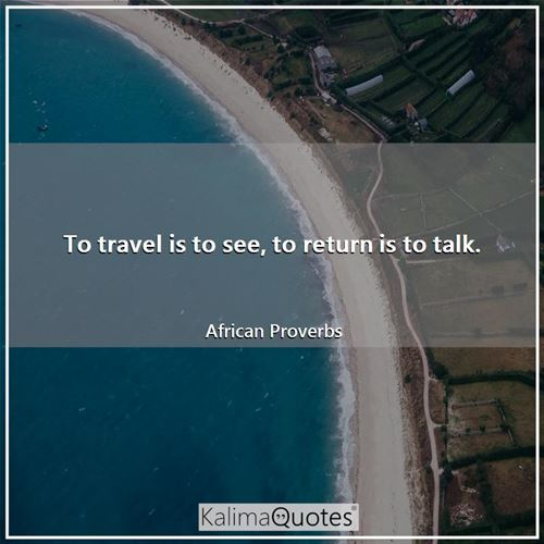 To travel is to see, to return is to talk.
