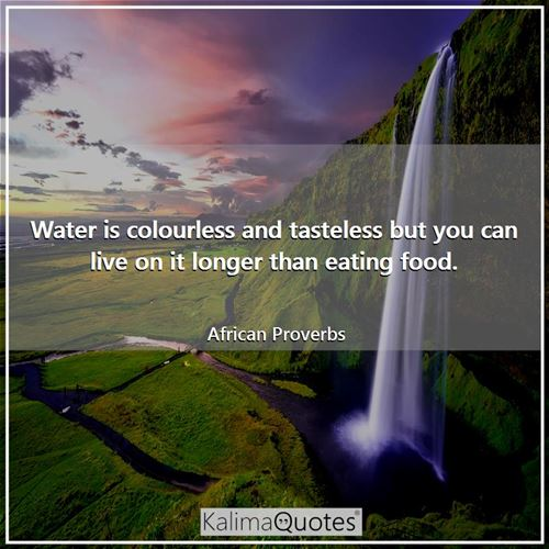 Water is colourless and tasteless but you can live on it longer than eating food.