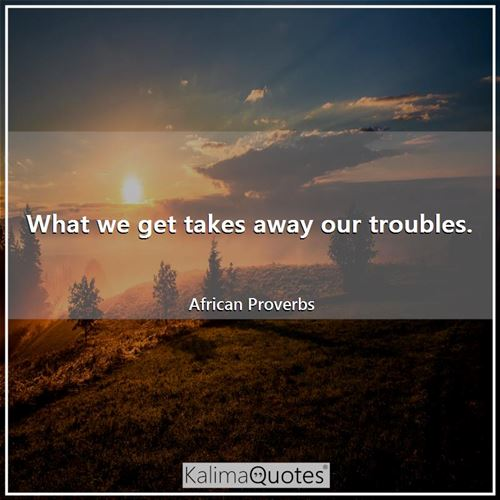What we get takes away our troubles.