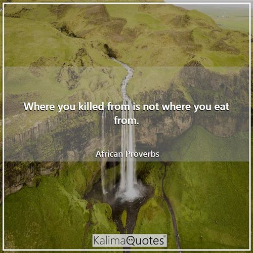 Where you killed from is not where you eat from.