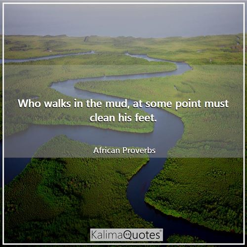 Who walks in the mud, at some point must clean his feet.