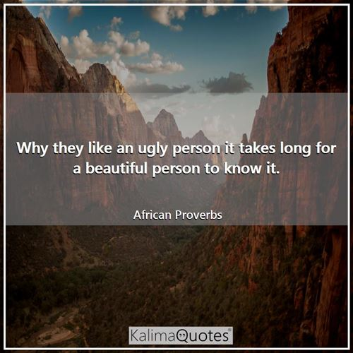 Why they like an ugly person it takes long for a beautiful person to know it.