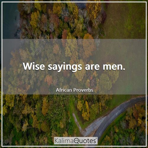 Wise sayings are men. - African Proverbs